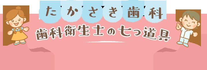 たかさき歯科 歯科衛生士の七つ道具